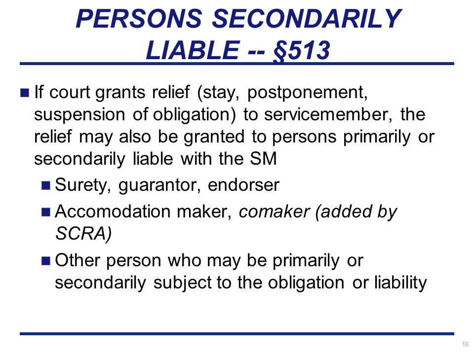 16 PERSONS SECONDARILY LIABLE -- §513 If court grants relief (stay, postponement, suspension of obligation) to servicemember, the relief may also be granted to persons primarily or secondarily liable with the SM Surety, guarantor, endorser Accomodation maker, comaker (added by SCRA) Other person who may be primarily or secondarily subject to the obligation or liability