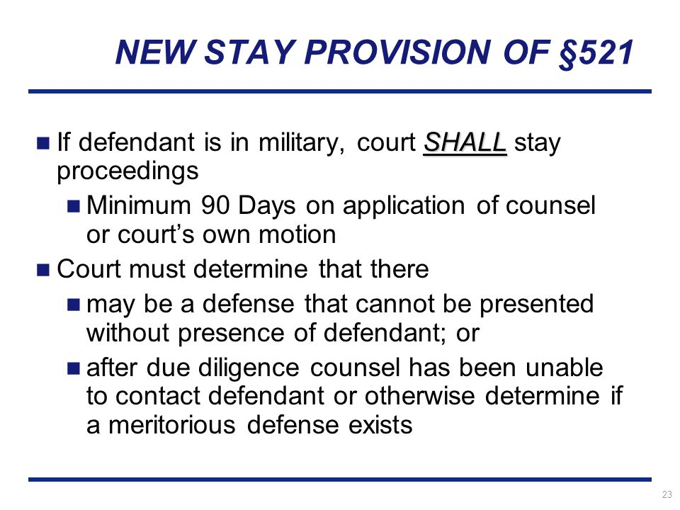 23 NEW STAY PROVISION OF §521 SHALL If defendant is in military, court SHALL stay proceedings Minimum 90 Days on application of counsel or court's own motion Court must determine that there may be a defense that cannot be presented without presence of defendant; or after due diligence counsel has been unable to contact defendant or otherwise determine if a meritorious defense exists