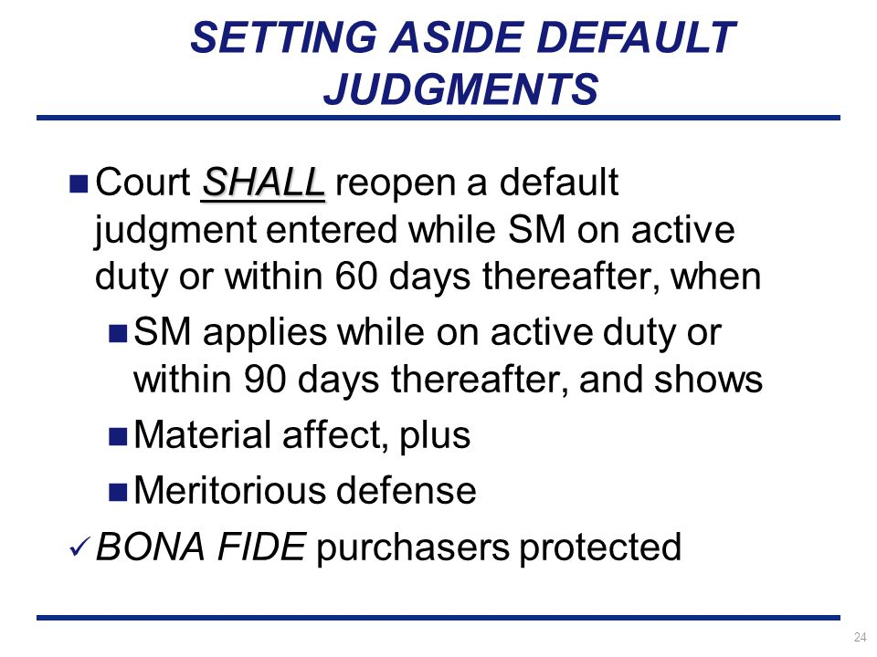24 SHALL Court SHALL reopen a default judgment entered while SM on active duty or within 60 days thereafter, when SM applies while on active duty or within 90 days thereafter, and shows Material affect, plus Meritorious defense BONA FIDE purchasers protected SETTING ASIDE DEFAULT JUDGMENTS