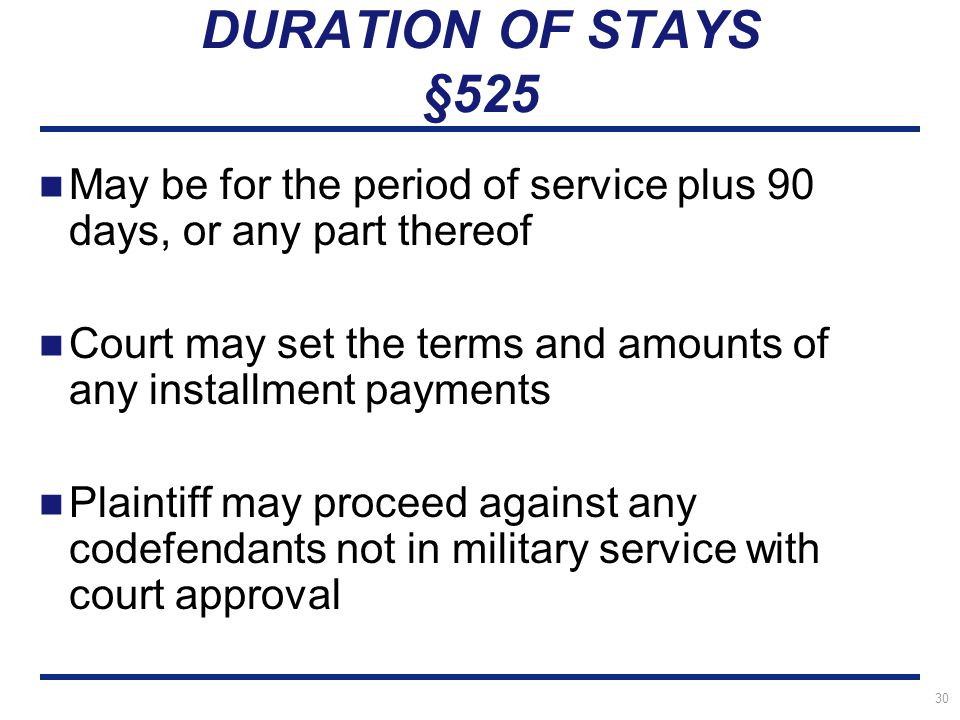 30 DURATION OF STAYS §525 May be for the period of service plus 90 days, or any part thereof Court may set the terms and amounts of any installment payments Plaintiff may proceed against any codefendants not in military service with court approval