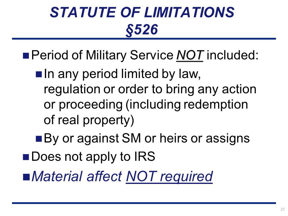 31 STATUTE OF LIMITATIONS §526 NOT Period of Military Service NOT included: In any period limited by law, regulation or order to bring any action or proceeding (including redemption of real property) By or against SM or heirs or assigns Does not apply to IRS Material affect NOT required