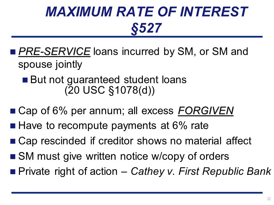 32 MAXIMUM RATE OF INTEREST §527 PRE-SERVICE PRE-SERVICE loans incurred by SM, or SM and spouse jointly But not guaranteed student loans (20 USC §1078(d)) FORGIVEN Cap of 6% per annum; all excess FORGIVEN Have to recompute payments at 6% rate Cap rescinded if creditor shows no material affect SM must give written notice w/copy of orders Private right of action – Cathey v.