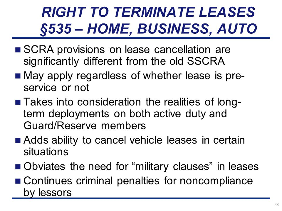 38 RIGHT TO TERMINATE LEASES §535 – HOME, BUSINESS, AUTO SCRA provisions on lease cancellation are significantly different from the old SSCRA May apply regardless of whether lease is pre- service or not Takes into consideration the realities of long- term deployments on both active duty and Guard/Reserve members Adds ability to cancel vehicle leases in certain situations Obviates the need for military clauses in leases Continues criminal penalties for noncompliance by lessors