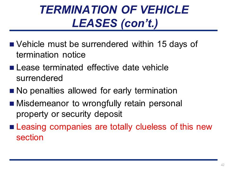 42 TERMINATION OF VEHICLE LEASES (con't.) Vehicle must be surrendered within 15 days of termination notice Lease terminated effective date vehicle surrendered No penalties allowed for early termination Misdemeanor to wrongfully retain personal property or security deposit Leasing companies are totally clueless of this new section