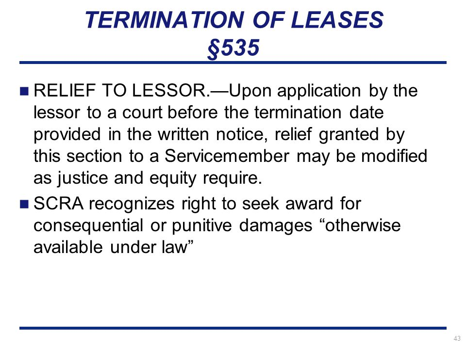 43 TERMINATION OF LEASES §535 RELIEF TO LESSOR.—Upon application by the lessor to a court before the termination date provided in the written notice, relief granted by this section to a Servicemember may be modified as justice and equity require.