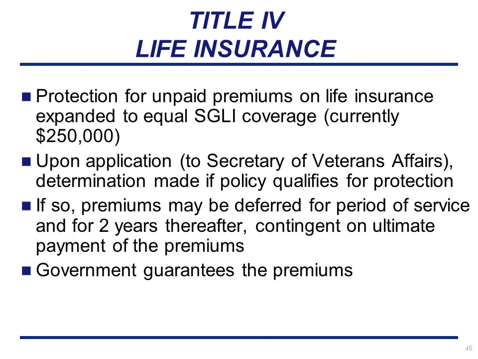 46 TITLE IV LIFE INSURANCE Protection for unpaid premiums on life insurance expanded to equal SGLI coverage (currently $250,000) Upon application (to Secretary of Veterans Affairs), determination made if policy qualifies for protection If so, premiums may be deferred for period of service and for 2 years thereafter, contingent on ultimate payment of the premiums Government guarantees the premiums