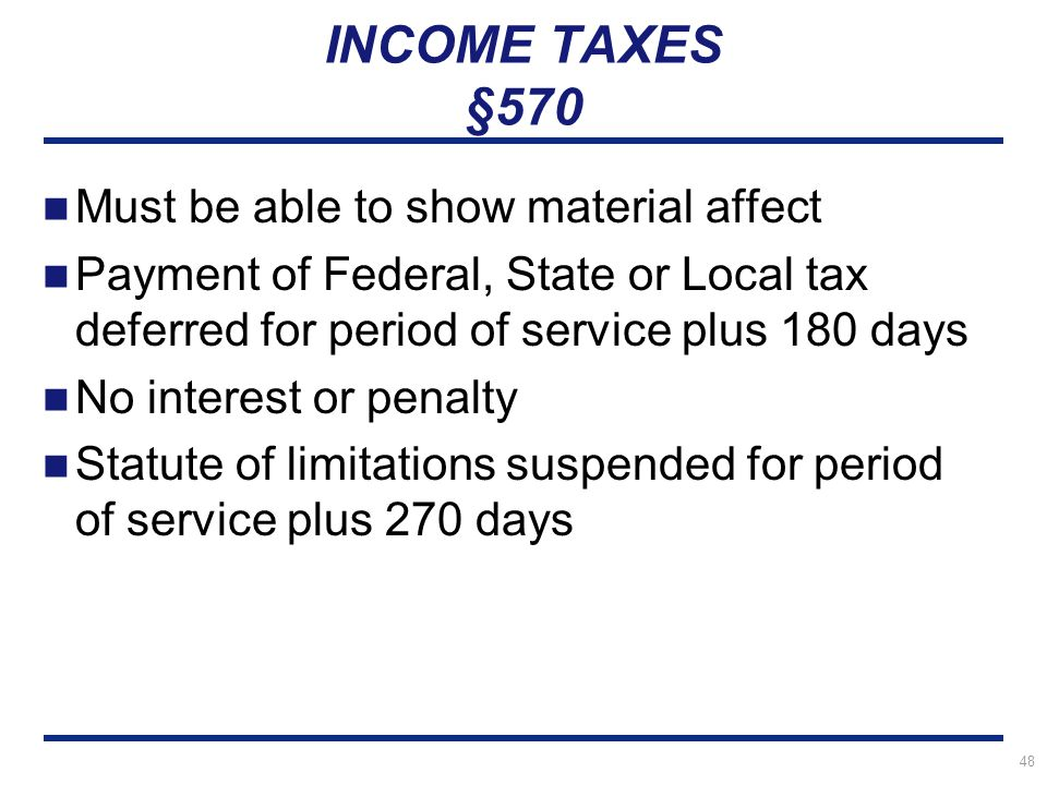48 INCOME TAXES §570 Must be able to show material affect Payment of Federal, State or Local tax deferred for period of service plus 180 days No interest or penalty Statute of limitations suspended for period of service plus 270 days