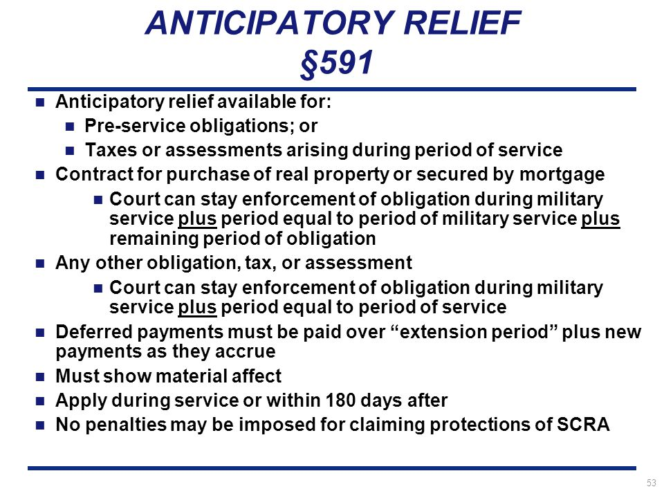 53 ANTICIPATORY RELIEF §591 Anticipatory relief available for: Pre-service obligations; or Taxes or assessments arising during period of service Contract for purchase of real property or secured by mortgage Court can stay enforcement of obligation during military service plus period equal to period of military service plus remaining period of obligation Any other obligation, tax, or assessment Court can stay enforcement of obligation during military service plus period equal to period of service Deferred payments must be paid over extension period plus new payments as they accrue Must show material affect Apply during service or within 180 days after No penalties may be imposed for claiming protections of SCRA
