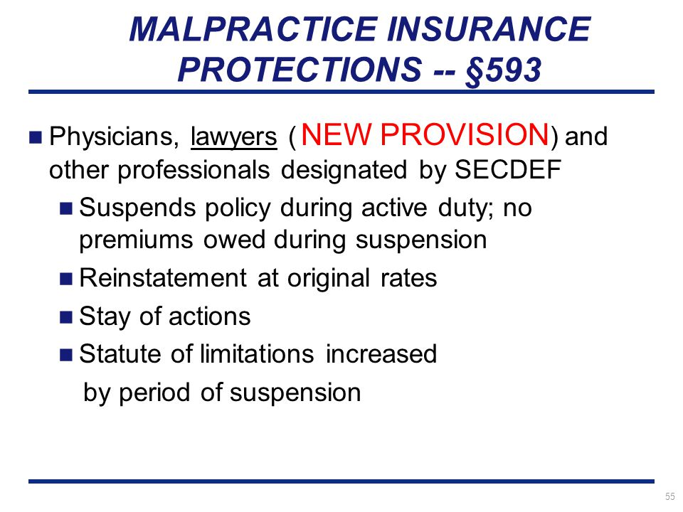 55 MALPRACTICE INSURANCE PROTECTIONS -- §593 Physicians, lawyers ( NEW PROVISION ) and other professionals designated by SECDEF Suspends policy during active duty; no premiums owed during suspension Reinstatement at original rates Stay of actions Statute of limitations increased by period of suspension