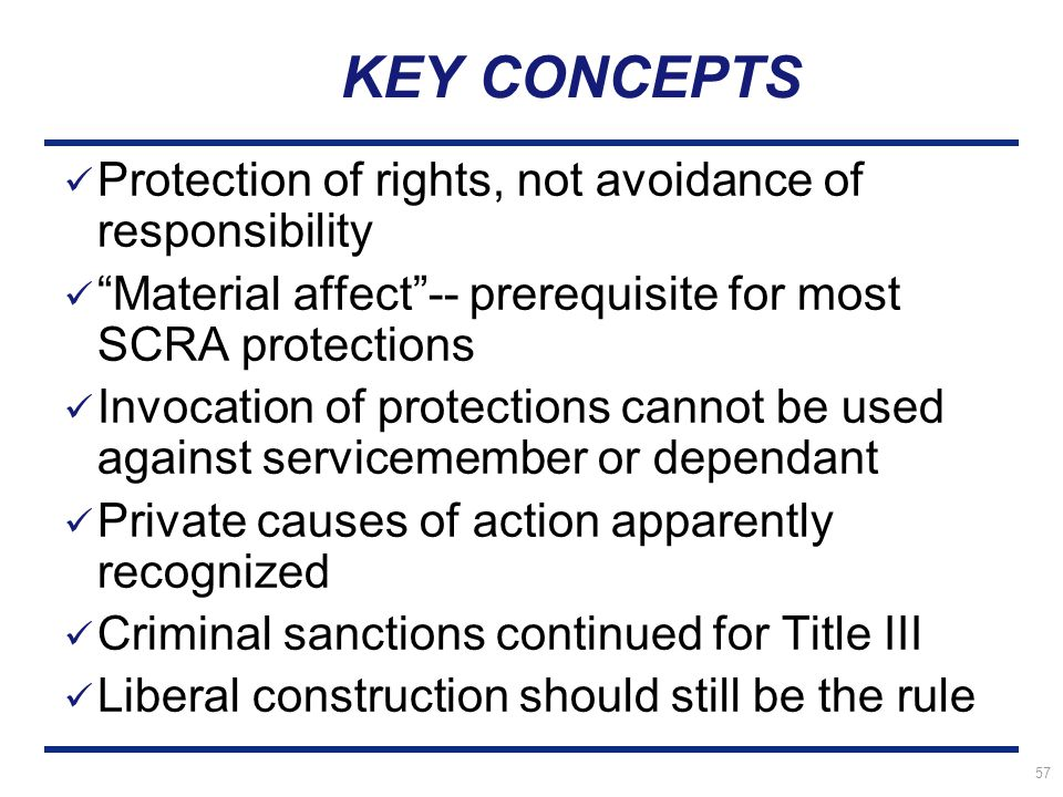 57 KEY CONCEPTS Protection of rights, not avoidance of responsibility Material affect -- prerequisite for most SCRA protections Invocation of protections cannot be used against servicemember or dependant Private causes of action apparently recognized Criminal sanctions continued for Title III Liberal construction should still be the rule