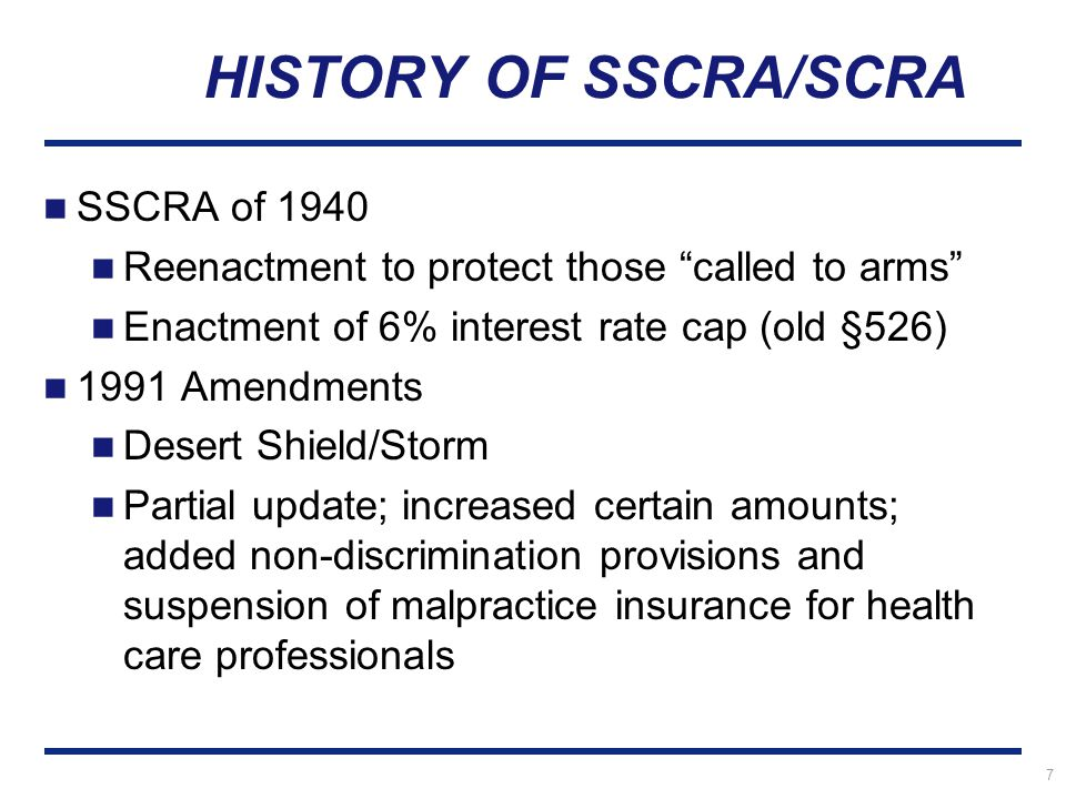 7 HISTORY OF SSCRA/SCRA SSCRA of 1940 Reenactment to protect those called to arms Enactment of 6% interest rate cap (old §526) 1991 Amendments Desert Shield/Storm Partial update; increased certain amounts; added non-discrimination provisions and suspension of malpractice insurance for health care professionals