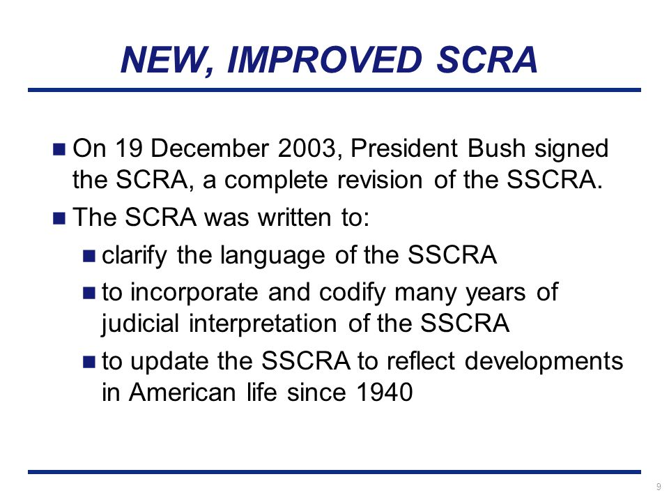 9 NEW, IMPROVED SCRA On 19 December 2003, President Bush signed the SCRA, a complete revision of the SSCRA.