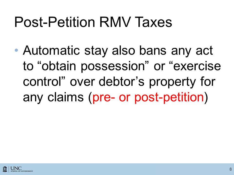 Post-Petition RMV Taxes Automatic stay also bans any act to obtain possession or exercise control over debtor's property for any claims (pre- or post-petition) 8