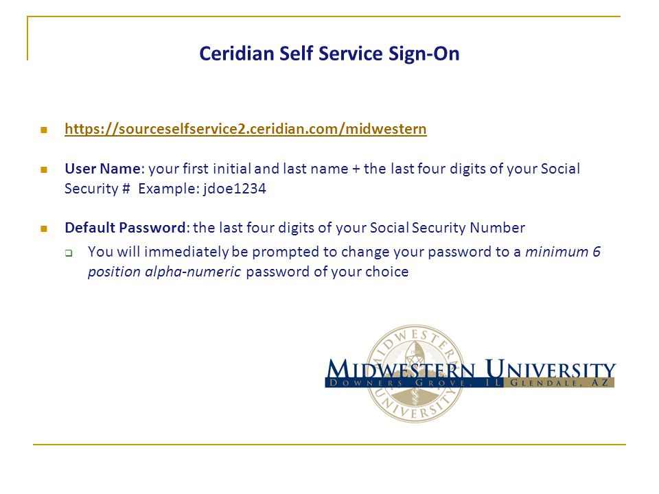 Ceridian Self Service Sign-On https://sourceselfservice2.ceridian.com/midwestern User Name: your first initial and last name + the last four digits of your Social Security # Example: jdoe1234 Default Password: the last four digits of your Social Security Number  You will immediately be prompted to change your password to a minimum 6 position alpha-numeric password of your choice