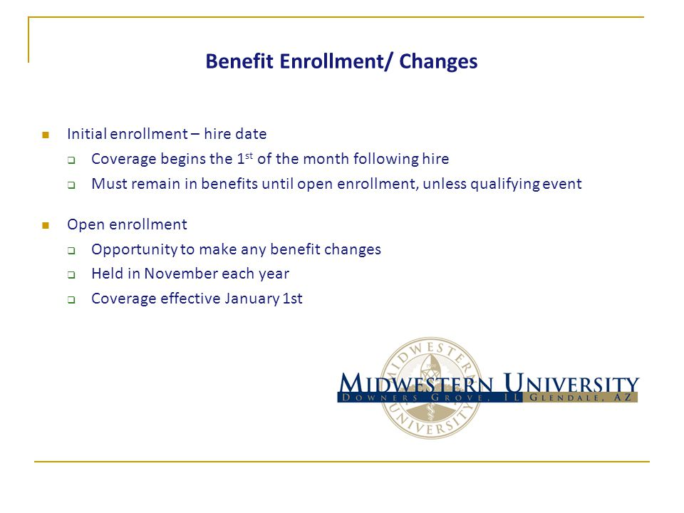 Benefit Enrollment/ Changes Initial enrollment – hire date  Coverage begins the 1 st of the month following hire  Must remain in benefits until open enrollment, unless qualifying event Open enrollment  Opportunity to make any benefit changes  Held in November each year  Coverage effective January 1st