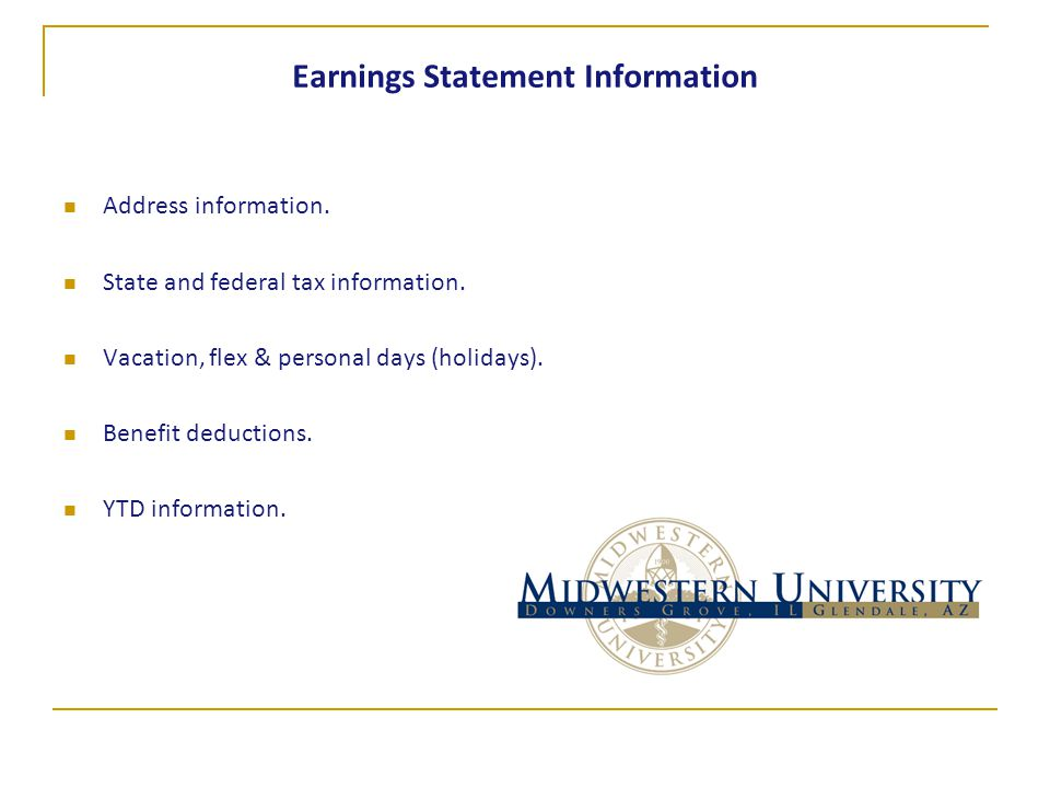 Earnings Statement Information Address information. State and federal tax information. Vacation, flex & personal days (holidays). Benefit deductions.