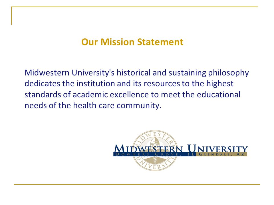 Our Mission Statement Midwestern University's historical and sustaining philosophy dedicates the institution and its resources to the highest standard