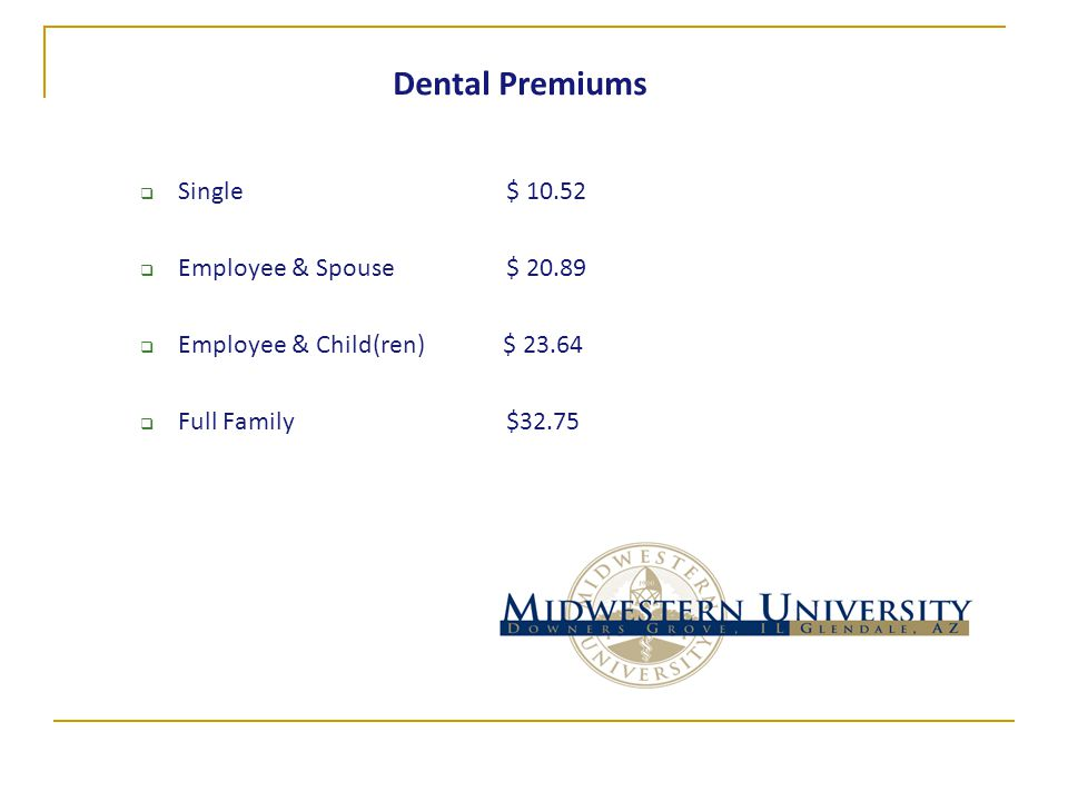 Dental Premiums  Single $ 10.52  Employee & Spouse $ 20.89  Employee & Child(ren) $ 23.64  Full Family $32.75