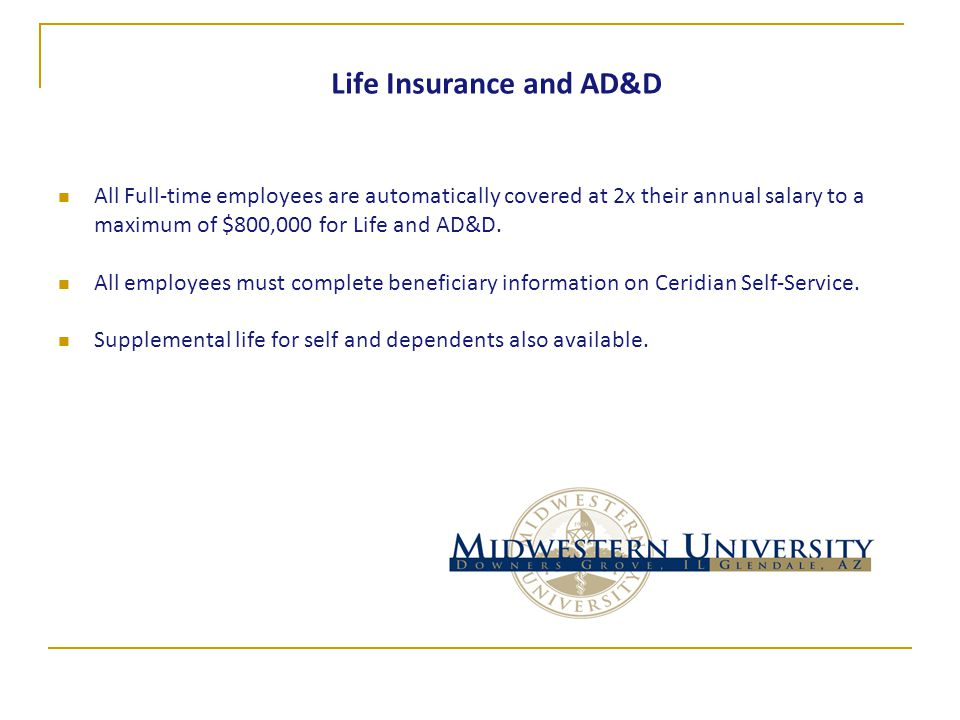 Life Insurance and AD&D All Full-time employees are automatically covered at 2x their annual salary to a maximum of $800,000 for Life and AD&D.