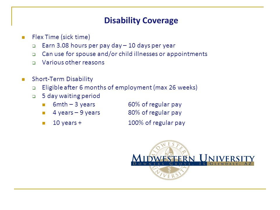Disability Coverage Flex Time (sick time)  Earn 3.08 hours per pay day – 10 days per year  Can use for spouse and/or child illnesses or appointments  Various other reasons Short-Term Disability  Eligible after 6 months of employment (max 26 weeks)  5 day waiting period 6mth – 3 years 60% of regular pay 4 years – 9 years 80% of regular pay 10 years + 100% of regular pay