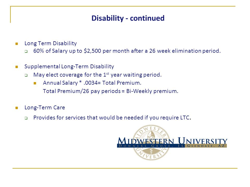 Disability - continued Long Term Disability  60% of Salary up to $2,500 per month after a 26 week elimination period. Supplemental Long-Term Disabili