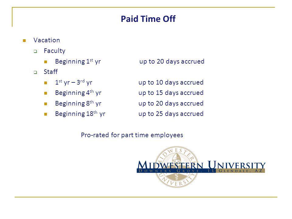 Paid Time Off Vacation  Faculty Beginning 1 st yrup to 20 days accrued  Staff 1 st yr – 3 rd yr up to 10 days accrued Beginning 4 th yr up to 15 days accrued Beginning 8 th yr up to 20 days accrued Beginning 18 th yr up to 25 days accrued Pro-rated for part time employees