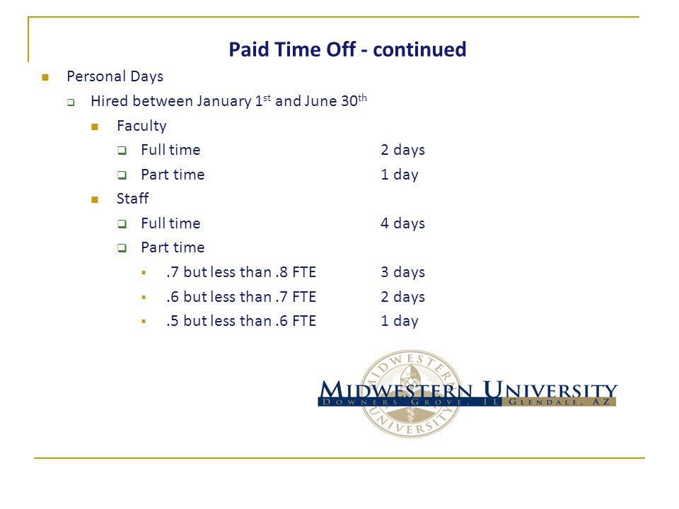 Paid Time Off - continued Personal Days  Hired between January 1 st and June 30 th Faculty  Full time 2 days  Part time1 day Staff  Full time 4 days  Part time .7 but less than.8 FTE 3 days .6 but less than.7 FTE2 days .5 but less than.6 FTE1 day