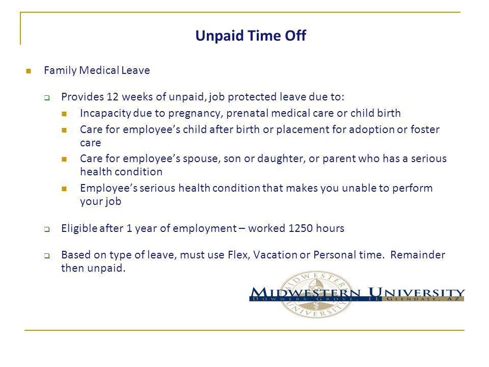 Unpaid Time Off Family Medical Leave  Provides 12 weeks of unpaid, job protected leave due to: Incapacity due to pregnancy, prenatal medical care or child birth Care for employee's child after birth or placement for adoption or foster care Care for employee's spouse, son or daughter, or parent who has a serious health condition Employee's serious health condition that makes you unable to perform your job  Eligible after 1 year of employment – worked 1250 hours  Based on type of leave, must use Flex, Vacation or Personal time.