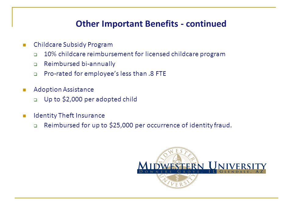 Other Important Benefits - continued Childcare Subsidy Program  10% childcare reimbursement for licensed childcare program  Reimbursed bi-annually  Pro-rated for employee's less than.8 FTE Adoption Assistance  Up to $2,000 per adopted child Identity Theft Insurance  Reimbursed for up to $25,000 per occurrence of identity fraud.