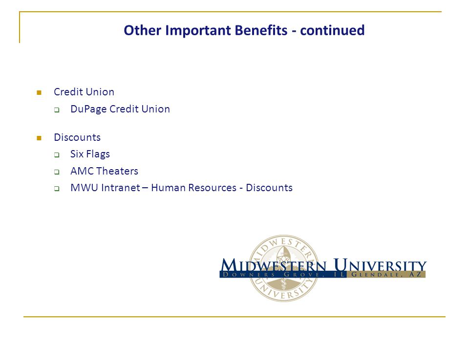Other Important Benefits - continued Credit Union  DuPage Credit Union Discounts  Six Flags  AMC Theaters  MWU Intranet – Human Resources - Discounts
