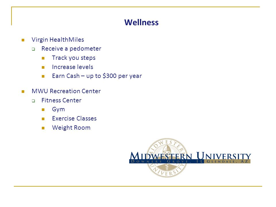 Wellness Virgin HealthMiles  Receive a pedometer Track you steps Increase levels Earn Cash – up to $300 per year MWU Recreation Center  Fitness Center Gym Exercise Classes Weight Room