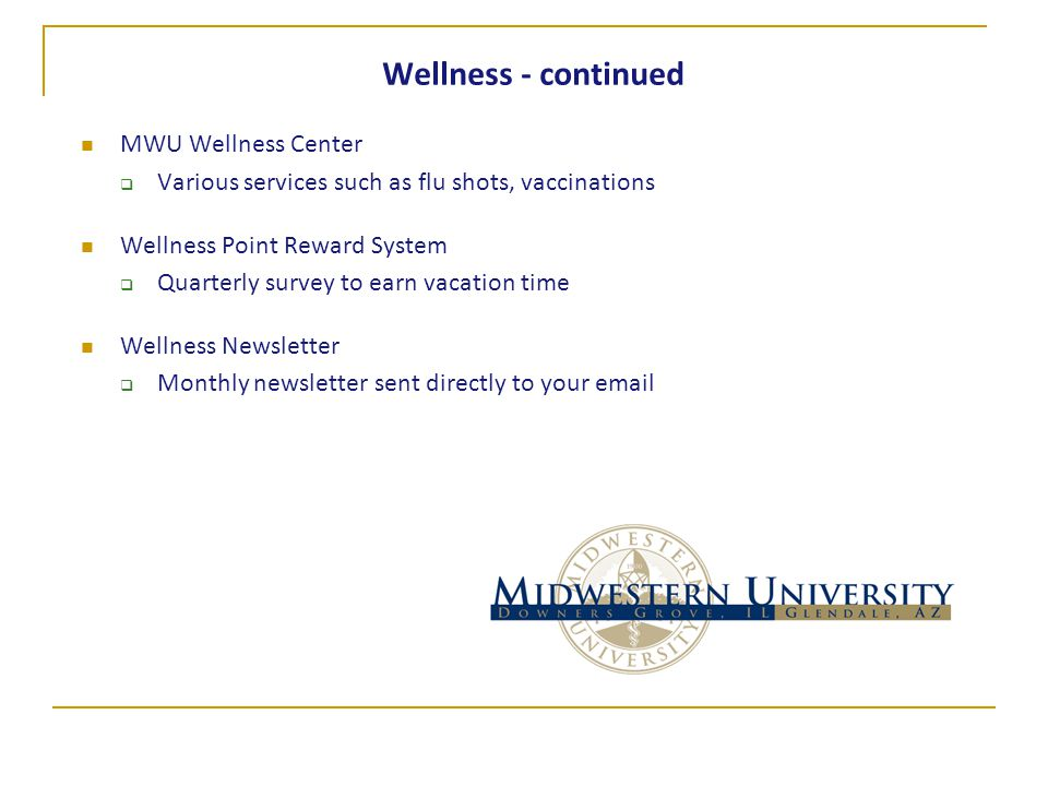 Wellness - continued MWU Wellness Center  Various services such as flu shots, vaccinations Wellness Point Reward System  Quarterly survey to earn vacation time Wellness Newsletter  Monthly newsletter sent directly to your email