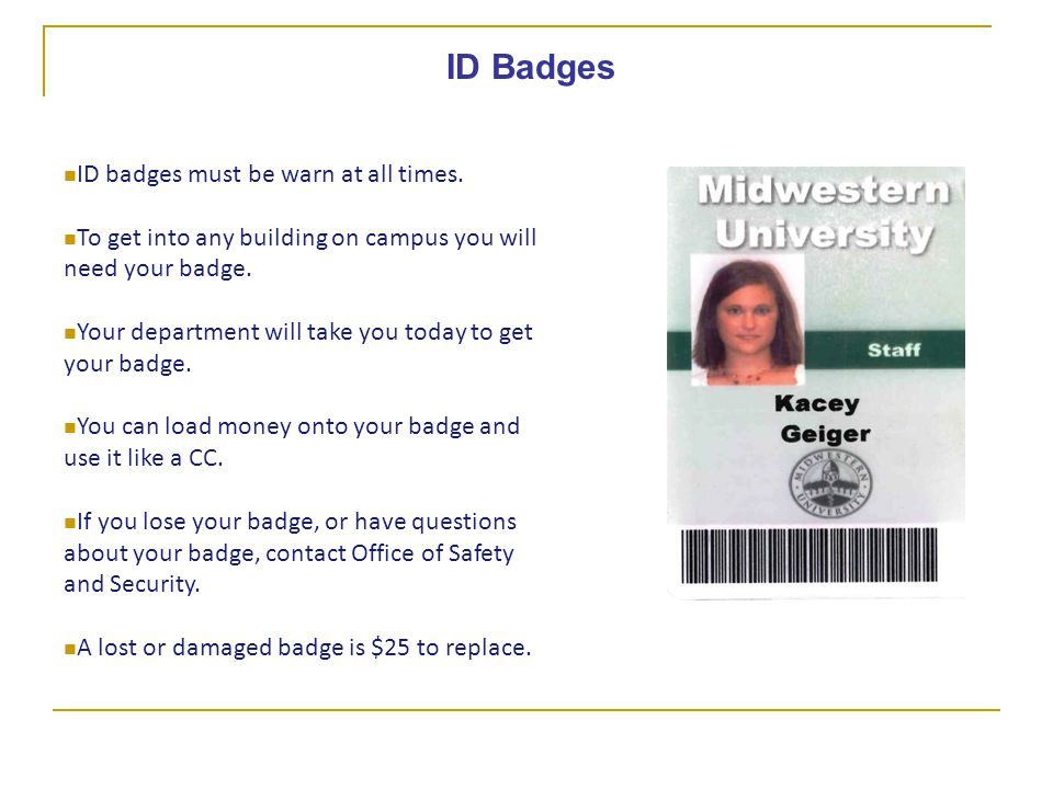 ID Badges ID badges must be warn at all times. To get into any building on campus you will need your badge. Your department will take you today to get