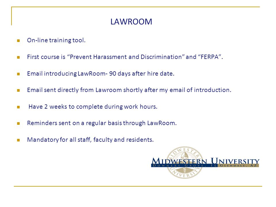 "LAWROOM On-line training tool. First course is ""Prevent Harassment and Discrimination"" and ""FERPA"". Email introducing LawRoom- 90 days after hire date"