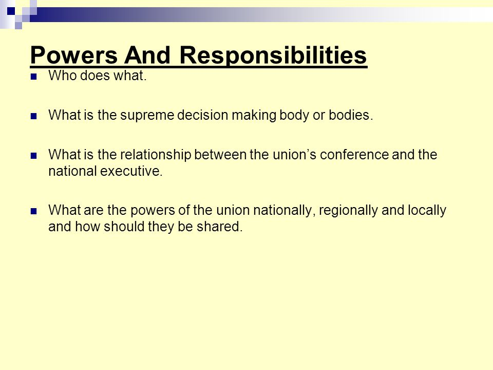 Powers And Responsibilities Who does what. What is the supreme decision making body or bodies. What is the relationship between the union's conference