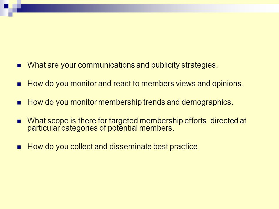 What are your communications and publicity strategies. How do you monitor and react to members views and opinions. How do you monitor membership trend