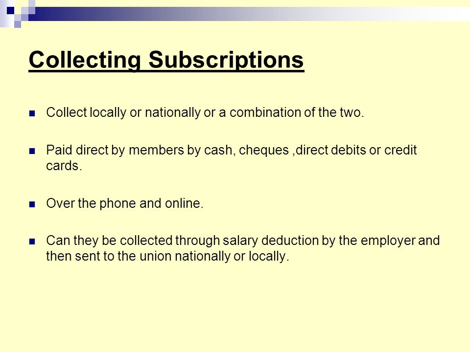 Collecting Subscriptions Collect locally or nationally or a combination of the two. Paid direct by members by cash, cheques,direct debits or credit ca