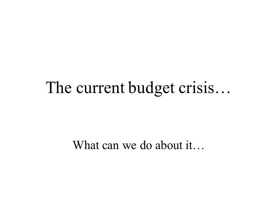 The current budget crisis… What can we do about it…