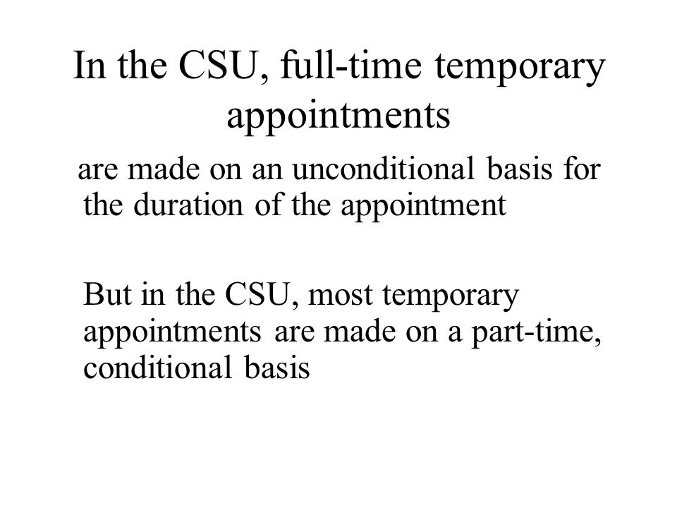 In the CSU, full-time temporary appointments are made on an unconditional basis for the duration of the appointment But in the CSU, most temporary appointments are made on a part-time, conditional basis