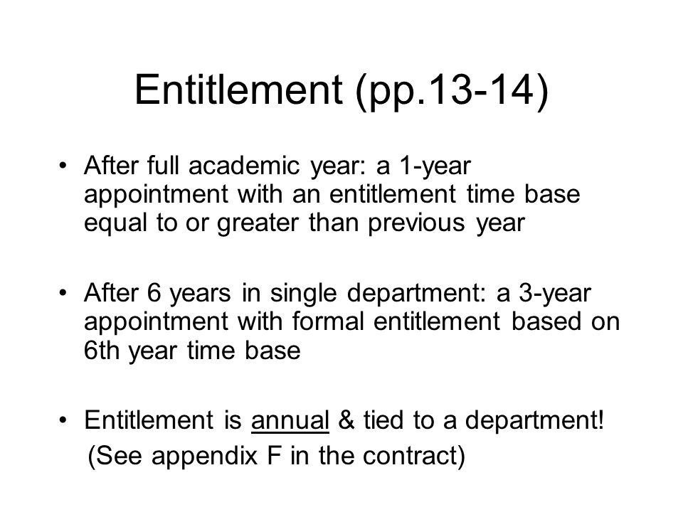 Entitlement (pp.13-14) After full academic year: a 1-year appointment with an entitlement time base equal to or greater than previous year After 6 years in single department: a 3-year appointment with formal entitlement based on 6th year time base Entitlement is annual & tied to a department.