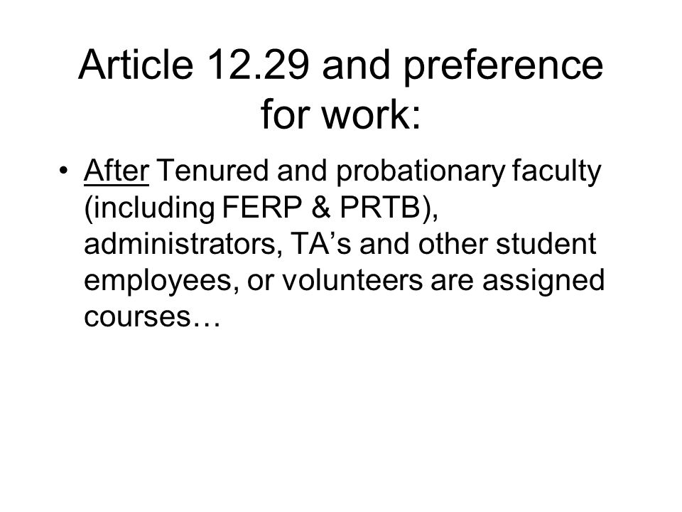 Article 12.29 and preference for work: After Tenured and probationary faculty (including FERP & PRTB), administrators, TA's and other student employees, or volunteers are assigned courses…