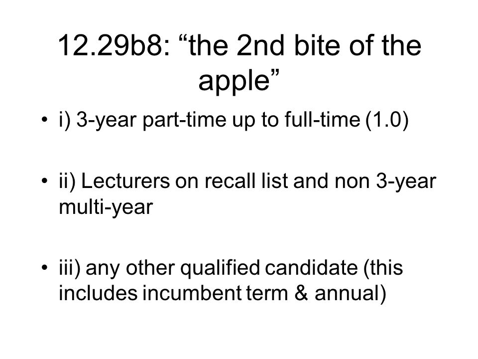 12.29b8: the 2nd bite of the apple i) 3-year part-time up to full-time (1.0) ii) Lecturers on recall list and non 3-year multi-year iii) any other qualified candidate (this includes incumbent term & annual)