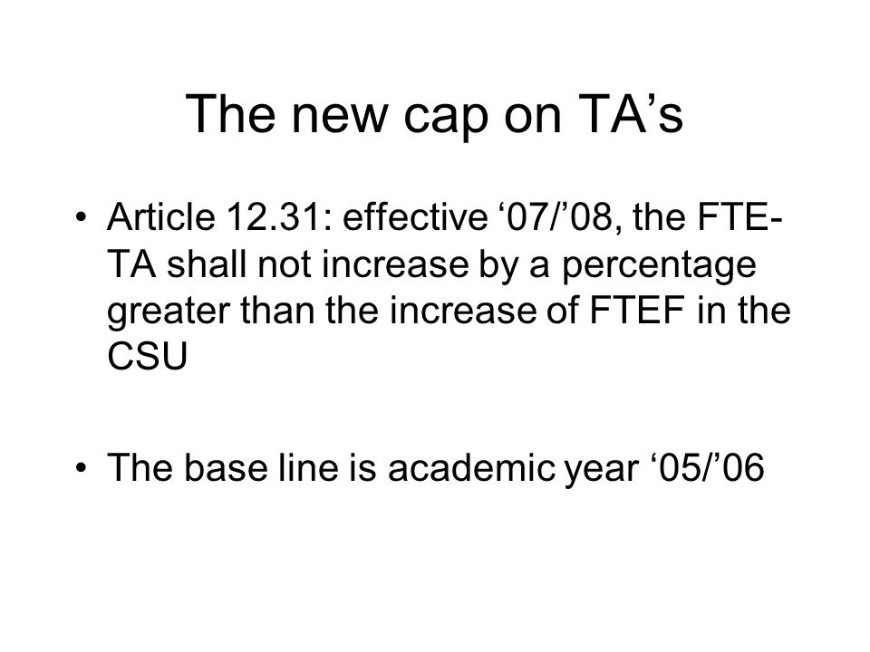 The new cap on TA's Article 12.31: effective '07/'08, the FTE- TA shall not increase by a percentage greater than the increase of FTEF in the CSU The base line is academic year '05/'06