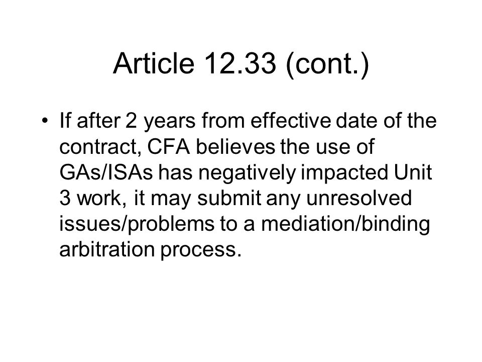 Article 12.33 (cont.) If after 2 years from effective date of the contract, CFA believes the use of GAs/ISAs has negatively impacted Unit 3 work, it may submit any unresolved issues/problems to a mediation/binding arbitration process.