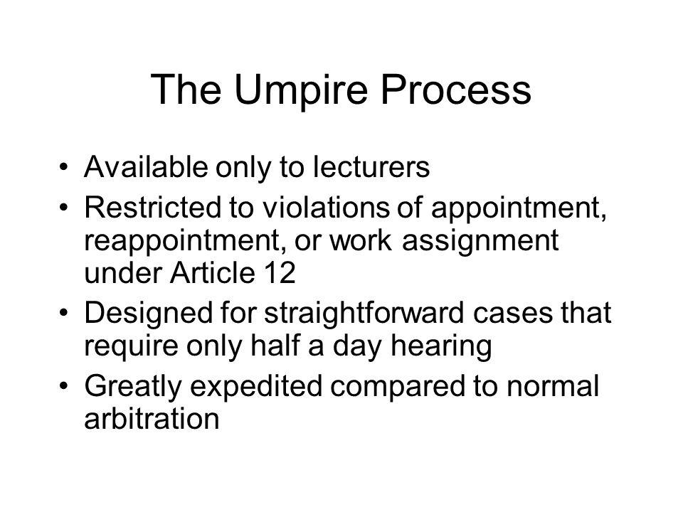The Umpire Process Available only to lecturers Restricted to violations of appointment, reappointment, or work assignment under Article 12 Designed for straightforward cases that require only half a day hearing Greatly expedited compared to normal arbitration
