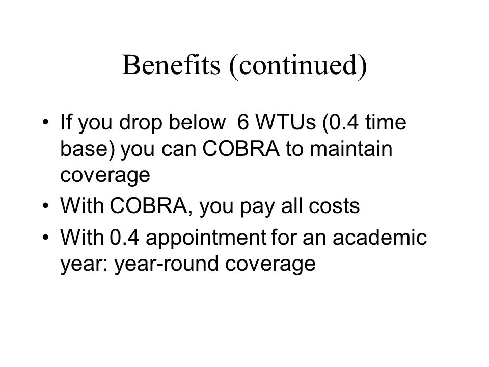 Benefits (continued) If you drop below 6 WTUs (0.4 time base) you can COBRA to maintain coverage With COBRA, you pay all costs With 0.4 appointment for an academic year: year-round coverage