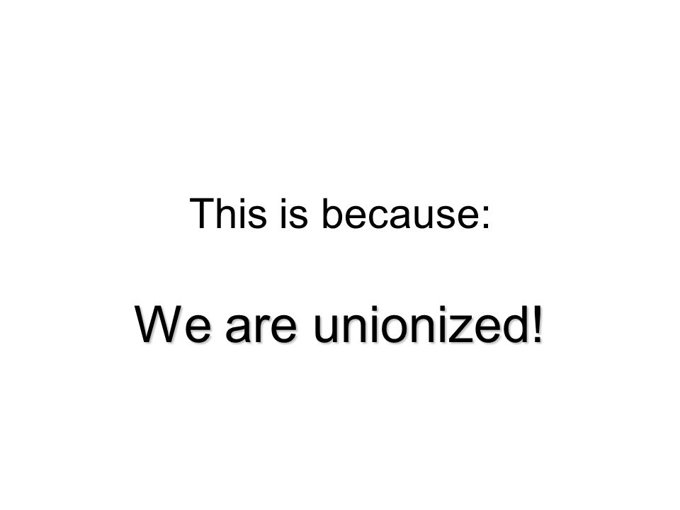 This is because: We are unionized!