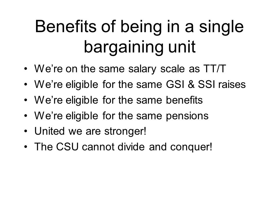 Benefits of being in a single bargaining unit We're on the same salary scale as TT/T We're eligible for the same GSI & SSI raises We're eligible for the same benefits We're eligible for the same pensions United we are stronger.