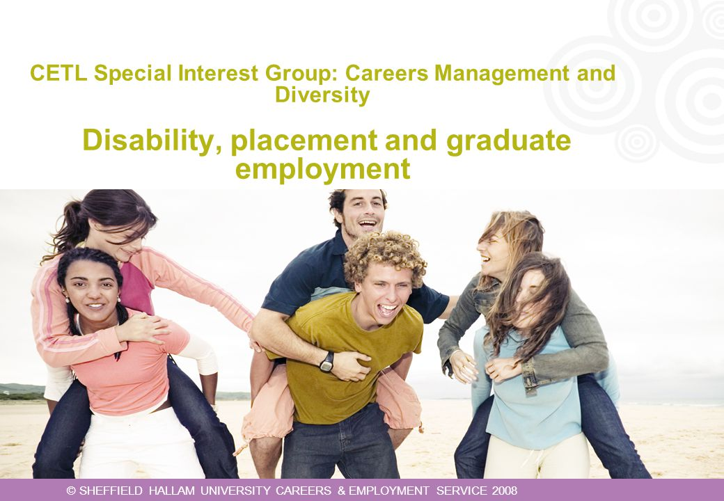 CETL Special Interest Group: Careers Management and Diversity Disability, placement and graduate employment © SHEFFIELD HALLAM UNIVERSITY CAREERS & EM