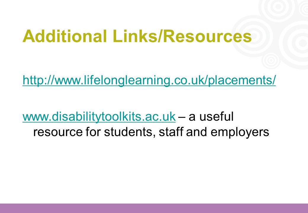 Additional Links/Resources http://www.lifelonglearning.co.uk/placements/ www.disabilitytoolkits.ac.ukwww.disabilitytoolkits.ac.uk – a useful resource
